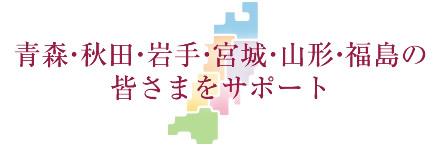 青森・秋田・岩手・宮城・山形・福島の皆さまをサポート